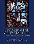 Picturing the Celestial City : the medieval stained glass of Beauvais Cathedral