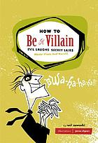 How to be a villain : evil laughs, secret lairs, master plans and even more!!!