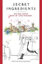 Secret ingredients : the New Yorker book of food and drink