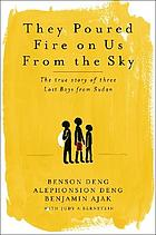 They poured fire on us from the sky : the story of three lost boys from Sudan