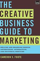 The creative business guide to marketing : selling and branding design, advertising, interactive, and editorial services