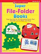 Super file-folder books : Easy how-to's for 10 interactive books that kids will love to make and read