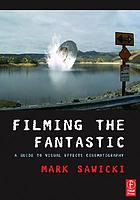 Filming the fantastic : a guide to visual effects cinematography