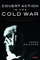 Covert action in the Cold War : US policy, intelligence, and CIA operations