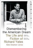 Dismembering the American dream : the life and fiction of Richard Yates