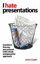I hate presentations : transform the way you present with a fresh and powerful approach