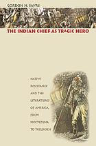 The Indian chief as tragic hero : native resistance and the literatures of America, from Moctezuma to Tecumseh
