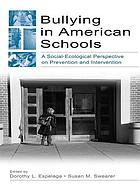 Bullying in American schools : a social-ecological perspective on prevention and intervention