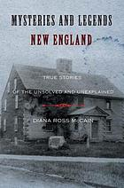 Mysteries and legends of New England : true stories of the unsolved and unexplained