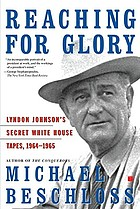 Reaching for glory : Lyndon Johnson's secret White House tapes, 1964-1965