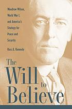 The will to believe : Woodrow Wilson, World War I, and America's strategy for peace and security