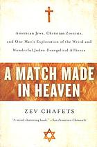 A match made in heaven : American Jews, Christian Zionists, and one man's exploration of the weird and wonderful Judeo-Evangelical alliance