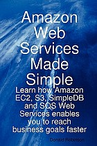 Amazon web services made simple : learn how Amazon EC2, S3, SimpleDB and SQS web services enables you to reach business goals faster