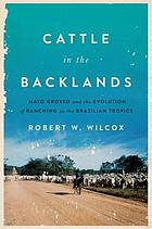 Cattle in the Backlands : Mato Grosso and the evolution of ranching in the Brazilian tropics