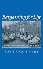Bargaining for life : a social history of tuberculosis, 1876-1938