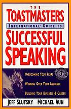 The Toastmasters International guide to successful speaking : overcoming your fears, winning over your audience, building your business & careeer