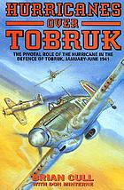 Hurricanes over Tobruk : the pivotal role of the Hurricane in the defence of Tobruk, January-June 1941