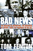 Bad news : the decline of reporting, the business of news, and the danger to us all