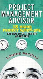 The project management advisor : 18 major project screw ups, and how to cut them off at the pass