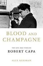 Blood and champagne : the life and times of Robert Capa