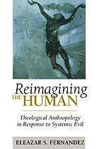 Reimagining the human : theological anthropology in response to systemic evil
