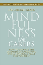 Mindfulness for carers : how to manage the demands of caregiving while finding a place for yourself
