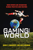 Gaming the world : how sports are reshaping global politics and culture