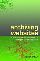 Archiving websites : a practical guide for information management professionals