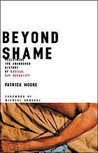 Beyond shame : reclaiming the abandoned history of radical gay sexuality
