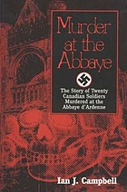 Murder at the Abbaye : the story of twenty Canadian soldiers murdered at the Abbaye d'Ardenne