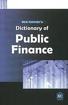 New Century's dictionary of public finance : (explaining terms used in government budgeting, taxation, public expenditure, government borrowings, fiscal federalism, and related topics)