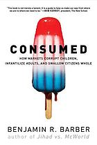 Con$umed : how markets corrupt children, infantilize adults, and swallow citizens whole