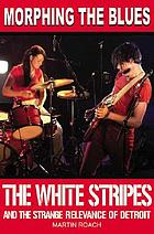 Morphing the blues : the White Stripes and the strange relevance of Detroit