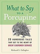 What to say to a porcupine : 20 humorous tales that get to the heart of great customer service