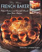 The new French baker : perfect pastries and beautiful breads from your kitchen