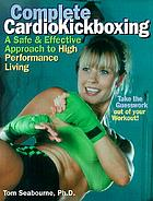 Complete cardiokickboxing : a safe & effective approach to high performance living
