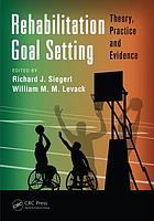 Rehabilitation goal setting : theory, practice, and evidence