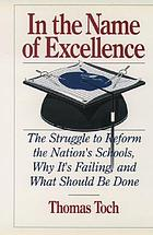 In the name of excellence : the struggle to reform the nation's schools, why it's failing, and what should be done