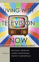 Living with television now : advances in cultivation theory & research