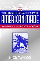 American-made : the enduring legacy of the WPA : when FDR put the nation to work