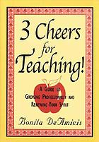 3 cheers for teaching : a guide to growing professionally and renewing your spirit
