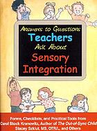 Answers to questions teachers ask about sensory integration : forms, checklists, and practical tools for teachers and parents
