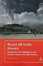 Recast all under heaven : revolution, war, diplomacy, and frontier China in the 20th century
