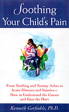 Soothing your child's pain : from teething and tummy aches to acute illnesses and injuries--how to understand the causes and ease the hurt