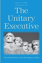 The unitary executive : presidential power from Washington to Bush
