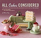 All cakes considered : a year's worth of weekly recipes tested, tasted, and approved by the staff of NPR's All things considered