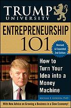 Trump University entrepreneurship 101 : how to turn your idea into a money machine