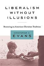 Liberalism without illusions : renewing an American Christian tradition
