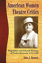 American women theatre critics : biographies and selected writings of twelve reviewers, 1753-1919