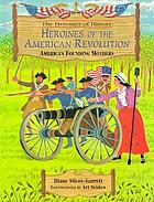 Heroines of the American Revolution : America's founding mothers